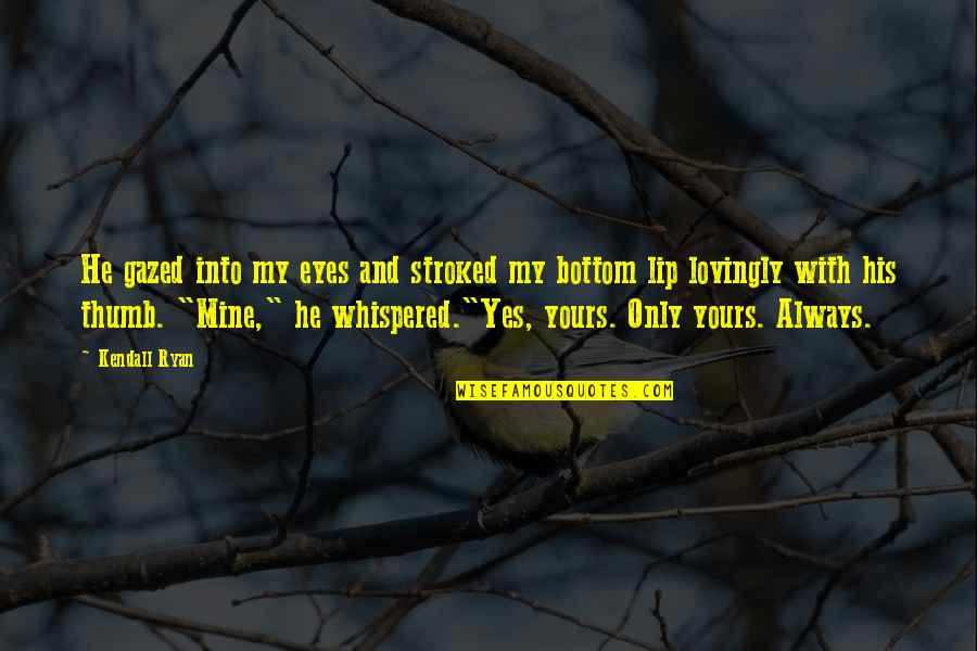 Mine Yours Quotes By Kendall Ryan: He gazed into my eyes and stroked my