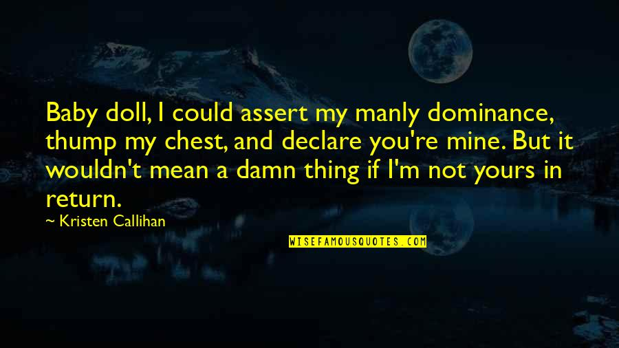Mine Yours Quotes By Kristen Callihan: Baby doll, I could assert my manly dominance,