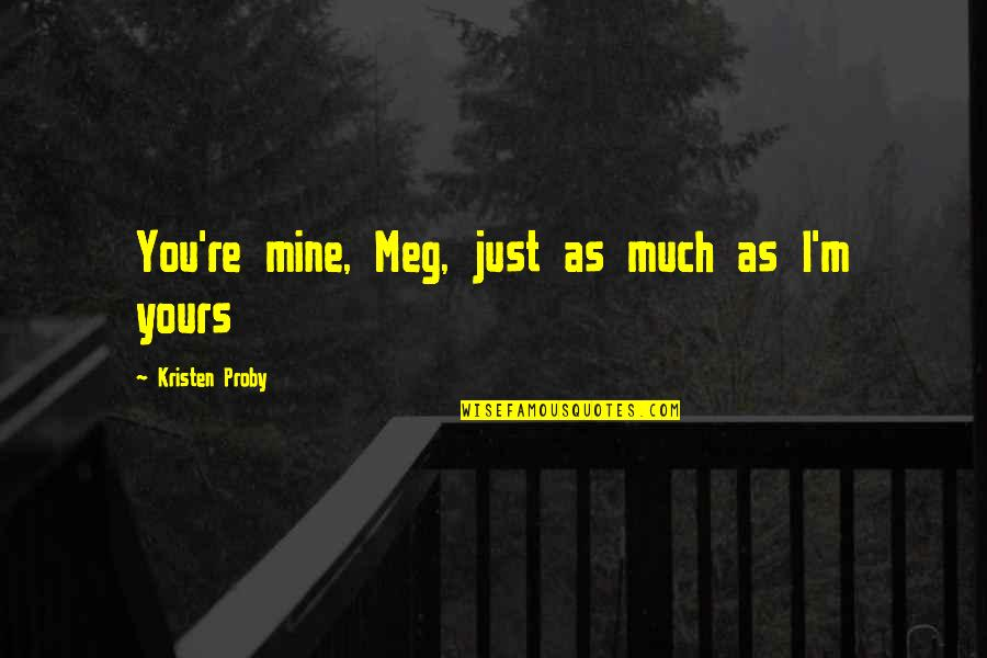 Mine Yours Quotes By Kristen Proby: You're mine, Meg, just as much as I'm