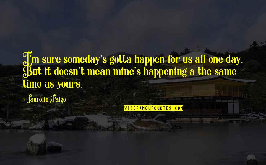 Mine Yours Quotes By Laurelin Paige: I'm sure someday's gotta happen for us all