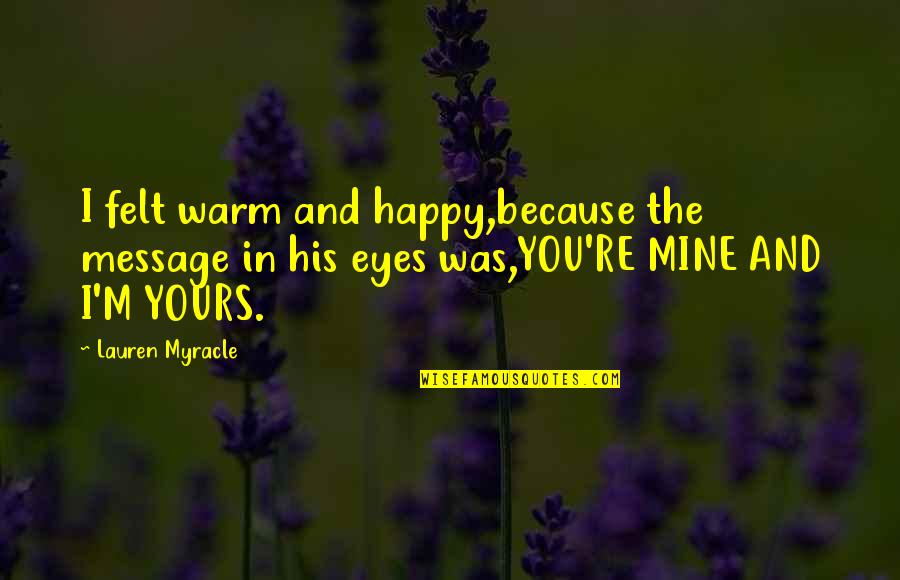 Mine Yours Quotes By Lauren Myracle: I felt warm and happy,because the message in