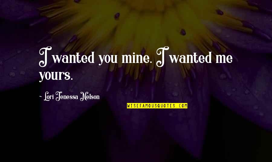Mine Yours Quotes By Lori Jenessa Nelson: I wanted you mine. I wanted me yours.