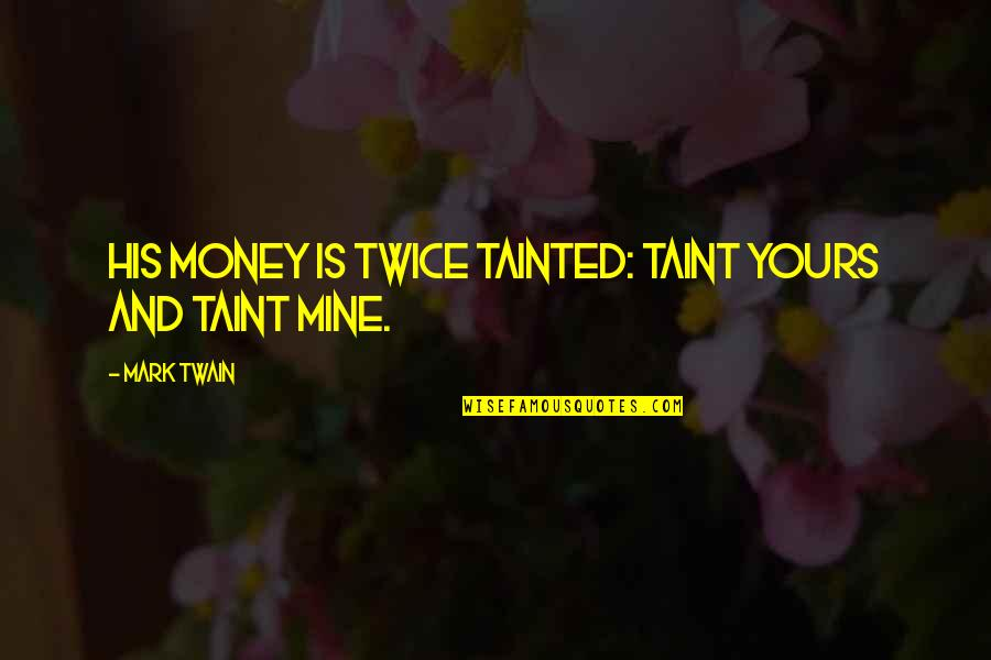 Mine Yours Quotes By Mark Twain: His money is twice tainted: taint yours and