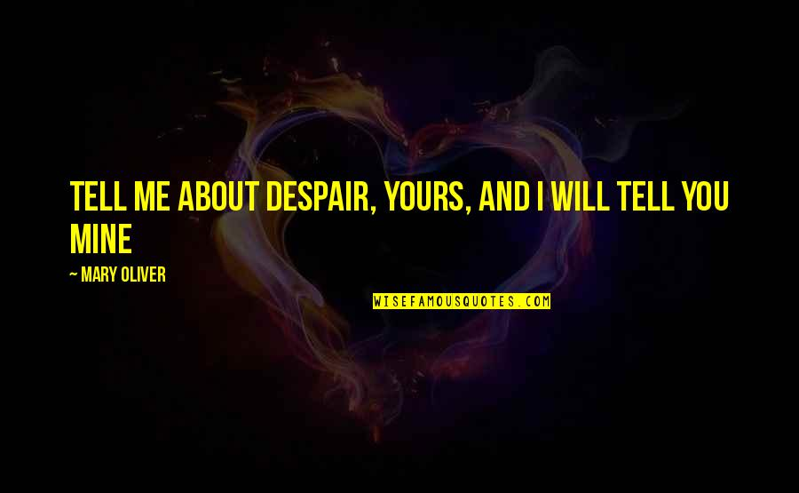 Mine Yours Quotes By Mary Oliver: Tell me about despair, yours, and I will