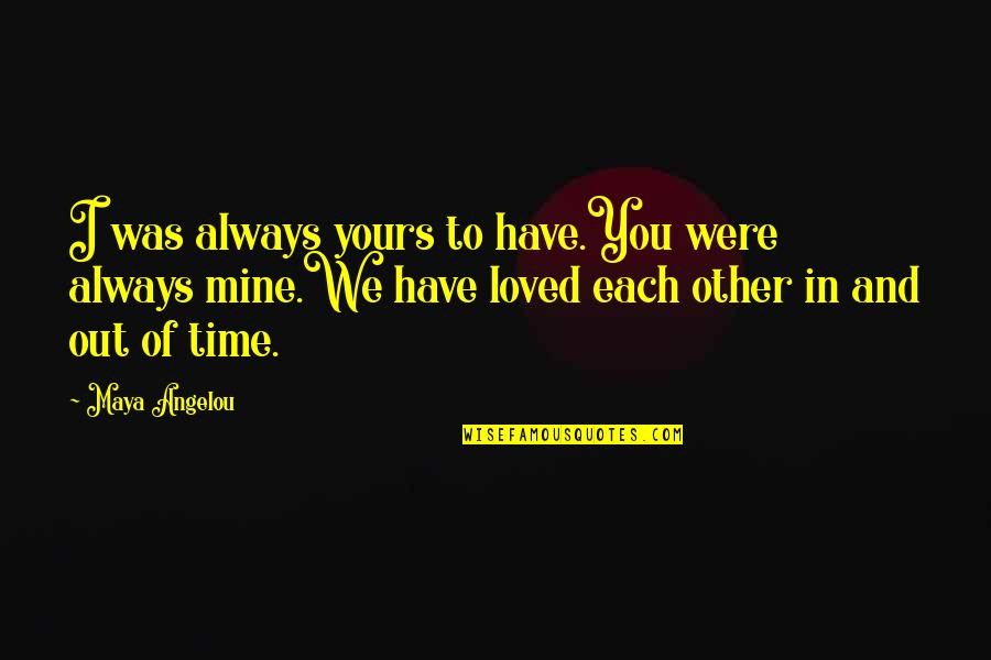 Mine Yours Quotes By Maya Angelou: I was always yours to have.You were always