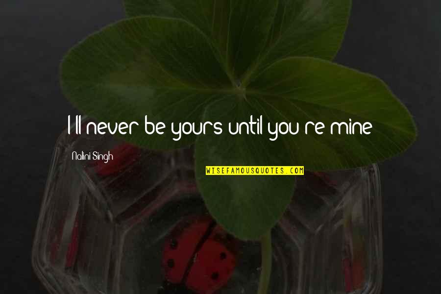 Mine Yours Quotes By Nalini Singh: I'll never be yours until you're mine