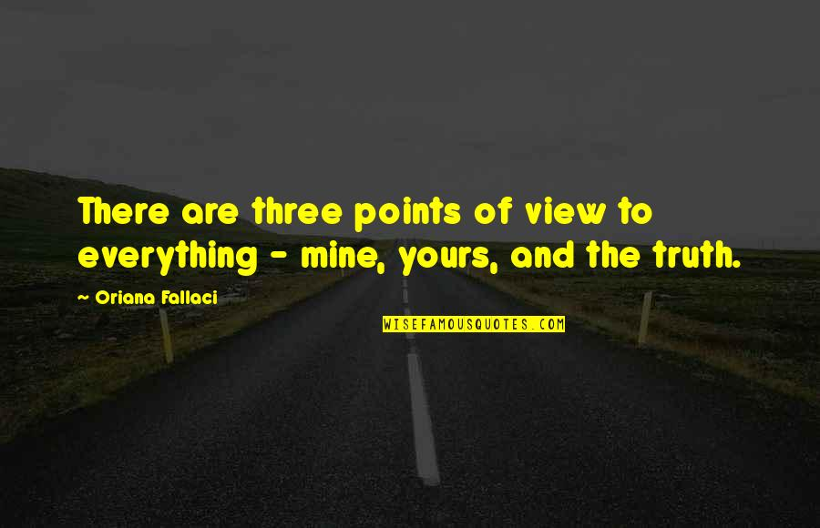 Mine Yours Quotes By Oriana Fallaci: There are three points of view to everything