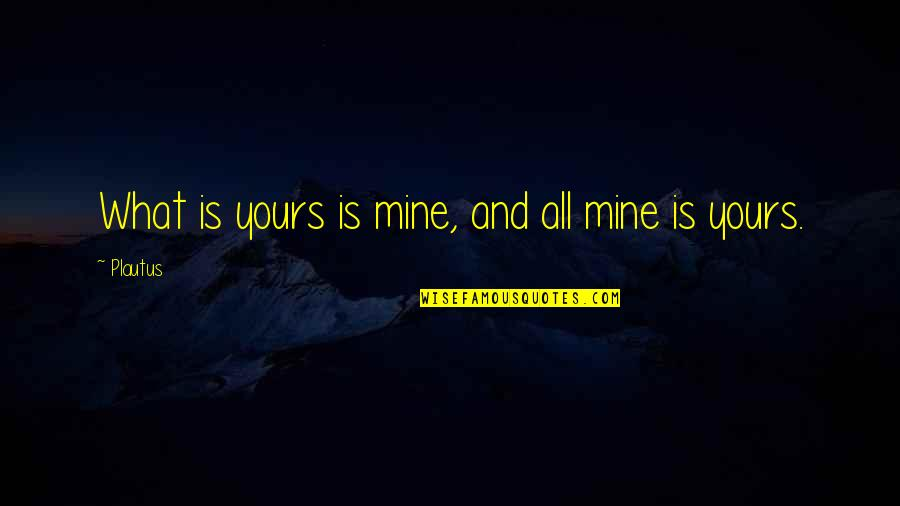 Mine Yours Quotes By Plautus: What is yours is mine, and all mine