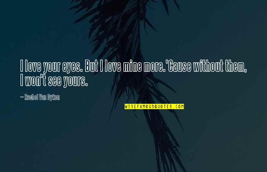 Mine Yours Quotes By Rachel Van Dyken: I love your eyes. But I love mine