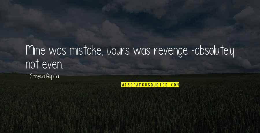 Mine Yours Quotes By Shreya Gupta: Mine was mistake, yours was revenge -absolutely not