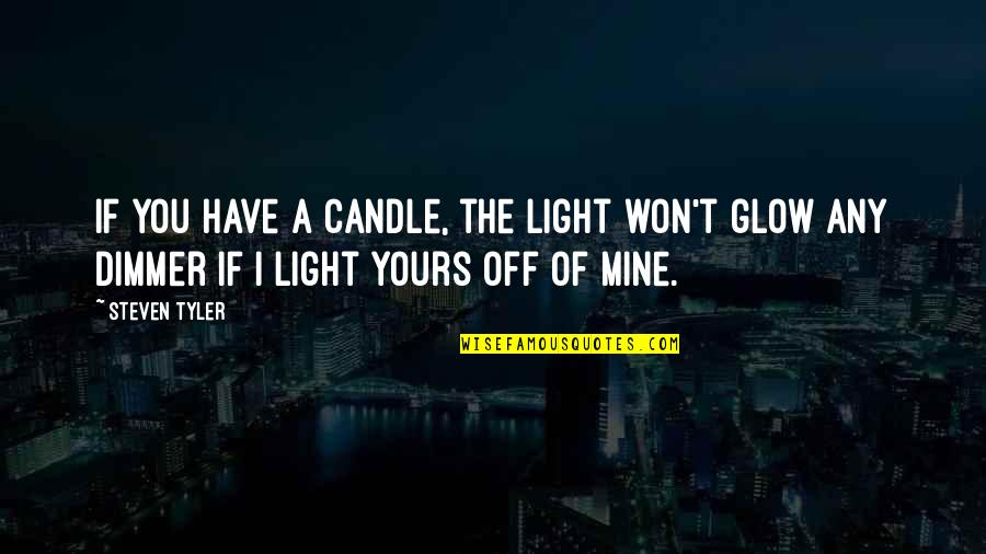 Mine Yours Quotes By Steven Tyler: If you have a candle, the light won't