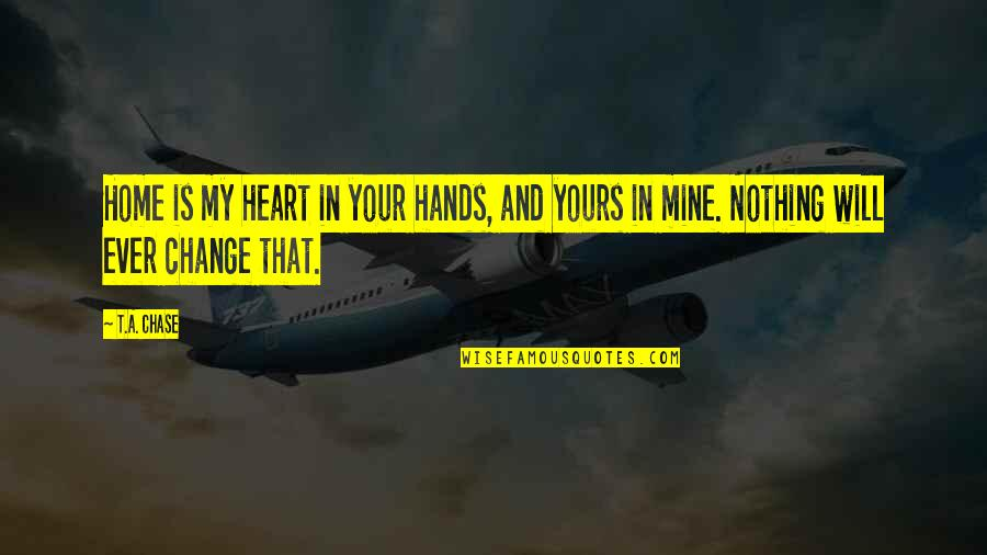 Mine Yours Quotes By T.A. Chase: Home is my heart in your hands, and
