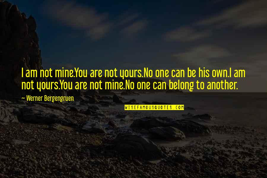 Mine Yours Quotes By Werner Bergengruen: I am not mine.You are not yours.No one