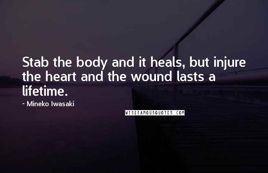 Mineko Iwasaki quotes: Stab the body and it heals, but injure the heart and the wound lasts a lifetime.