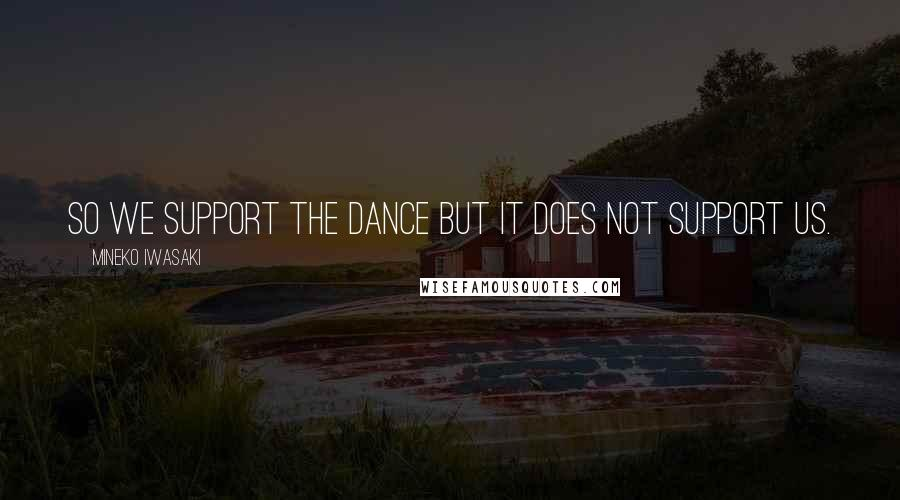 Mineko Iwasaki quotes: So we support the dance but it does not support us.