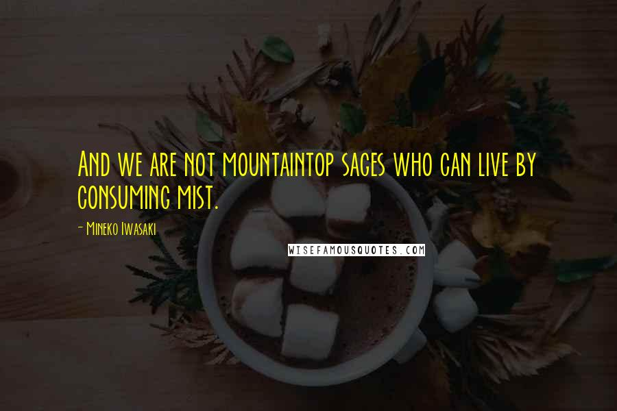 Mineko Iwasaki quotes: And we are not mountaintop sages who can live by consuming mist.