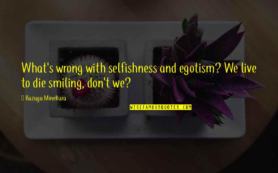 Minekura Kazuya Quotes By Kazuya Minekura: What's wrong with selfishness and egotism? We live