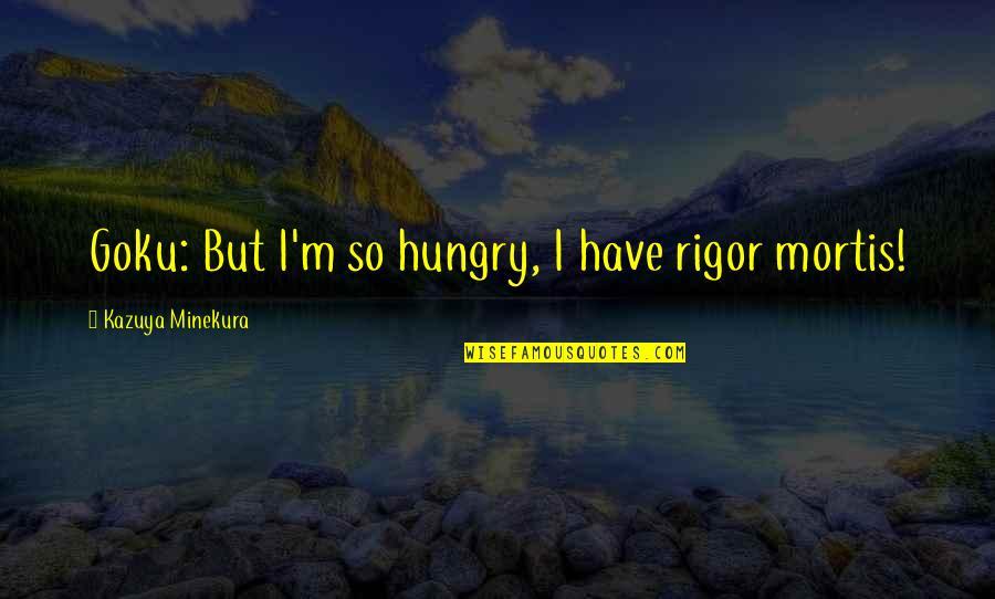 Minekura Kazuya Quotes By Kazuya Minekura: Goku: But I'm so hungry, I have rigor