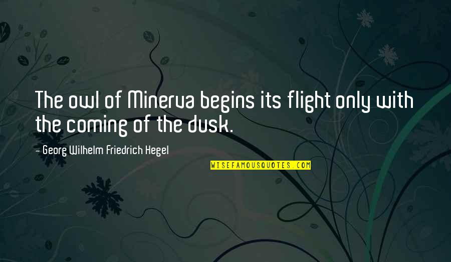 Minerva's Quotes By Georg Wilhelm Friedrich Hegel: The owl of Minerva begins its flight only