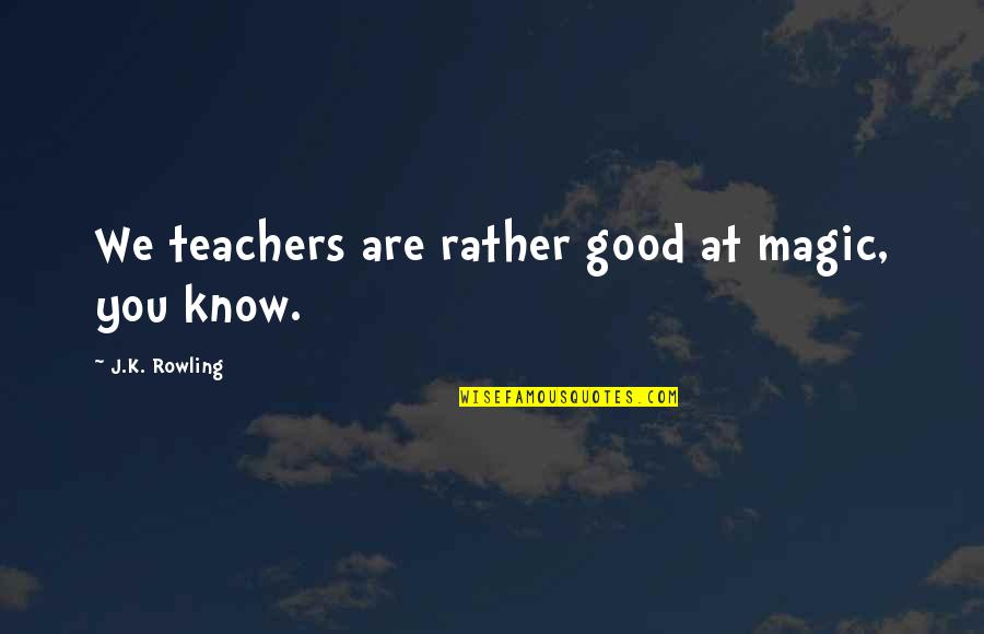 Minerva's Quotes By J.K. Rowling: We teachers are rather good at magic, you