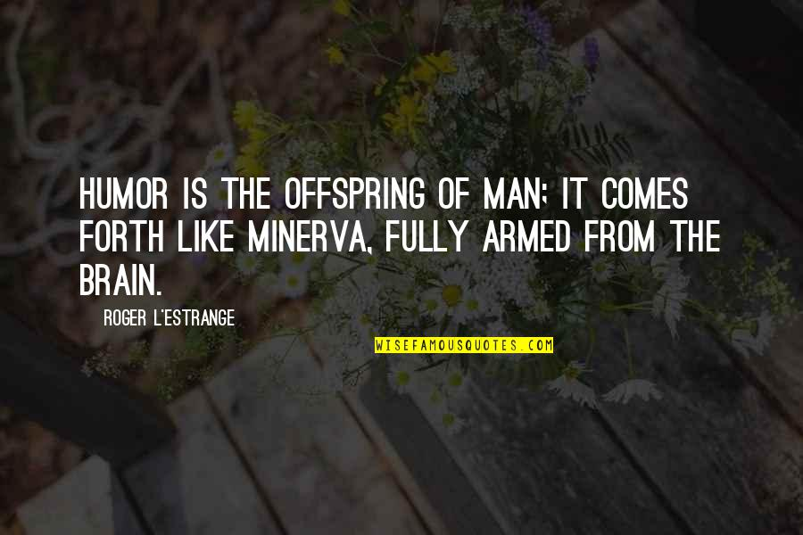 Minerva's Quotes By Roger L'Estrange: Humor is the offspring of man; it comes