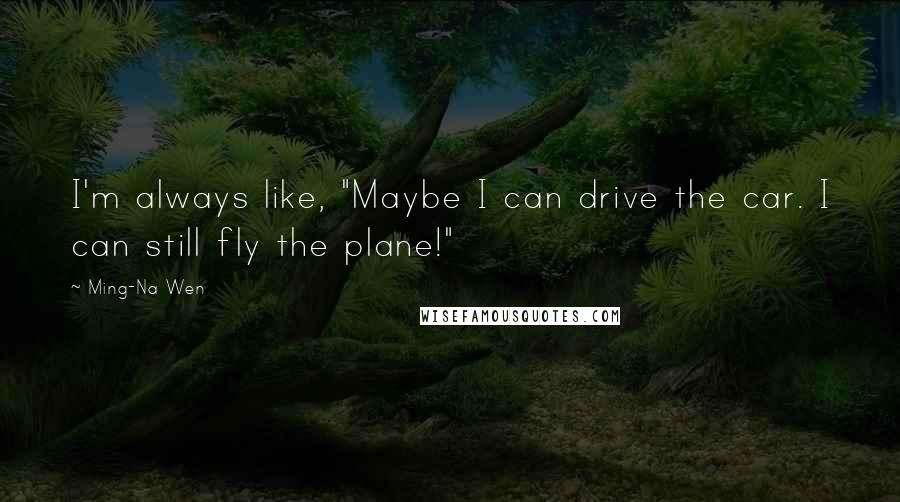 """Ming-Na Wen quotes: I'm always like, """"Maybe I can drive the car. I can still fly the plane!"""""""