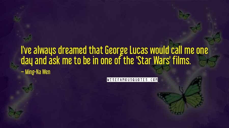 Ming-Na Wen quotes: I've always dreamed that George Lucas would call me one day and ask me to be in one of the 'Star Wars' films.