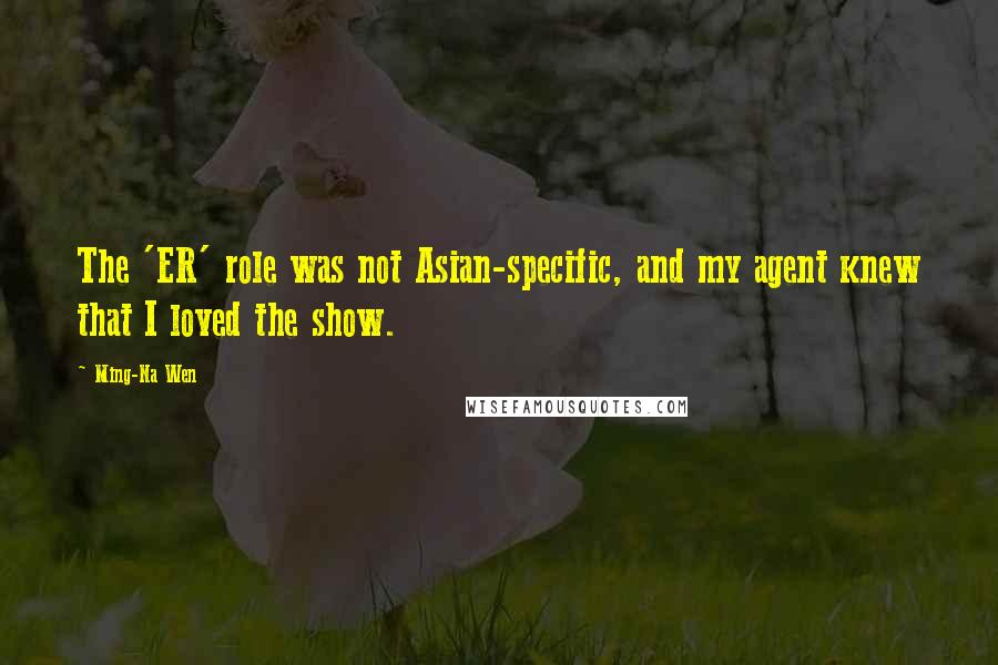 Ming-Na Wen quotes: The 'ER' role was not Asian-specific, and my agent knew that I loved the show.