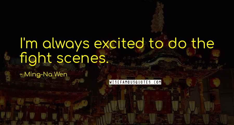 Ming-Na Wen quotes: I'm always excited to do the fight scenes.