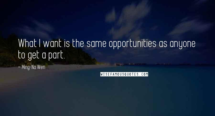Ming-Na Wen quotes: What I want is the same opportunities as anyone to get a part.
