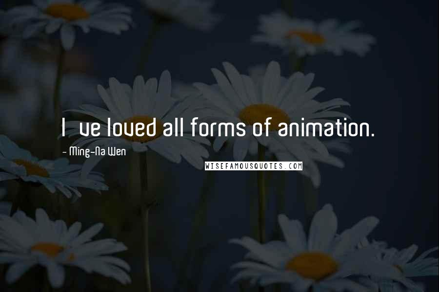 Ming-Na Wen quotes: I've loved all forms of animation.