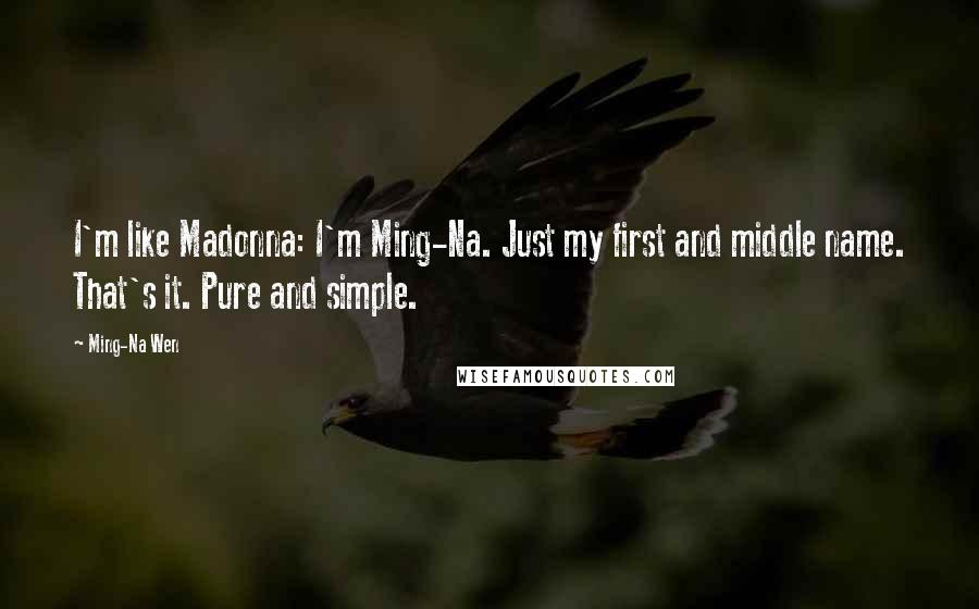 Ming-Na Wen quotes: I'm like Madonna: I'm Ming-Na. Just my first and middle name. That's it. Pure and simple.