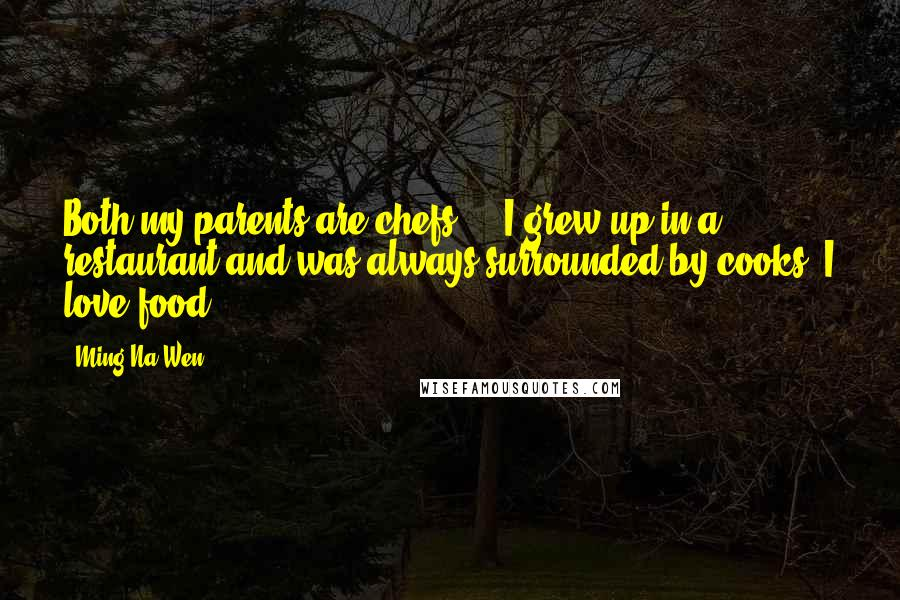 Ming-Na Wen quotes: Both my parents are chefs ... I grew up in a restaurant and was always surrounded by cooks. I love food.