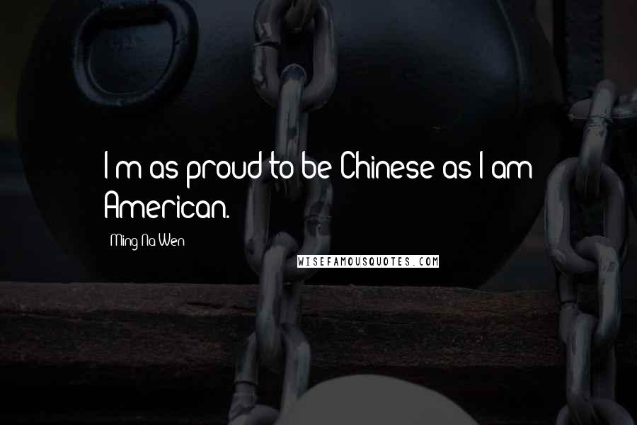 Ming-Na Wen quotes: I'm as proud to be Chinese as I am American.