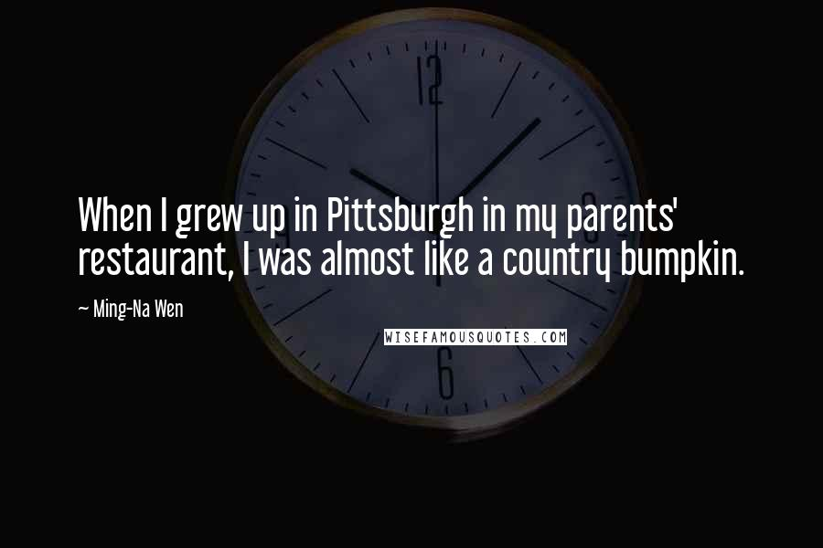Ming-Na Wen quotes: When I grew up in Pittsburgh in my parents' restaurant, I was almost like a country bumpkin.