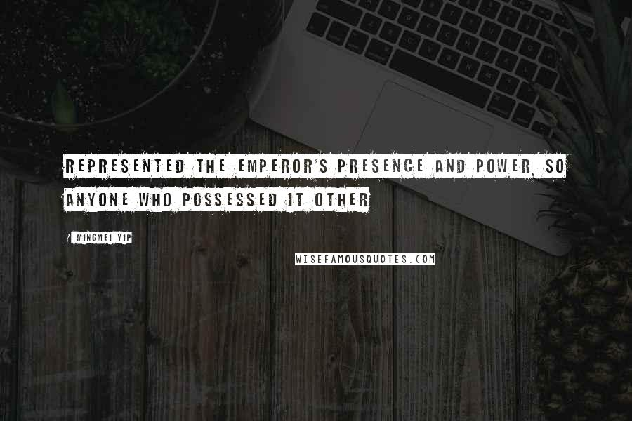 Mingmei Yip quotes: represented the emperor's presence and power, so anyone who possessed it other