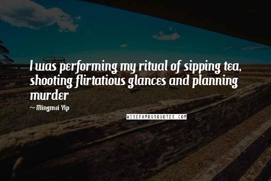 Mingmei Yip quotes: I was performing my ritual of sipping tea, shooting flirtatious glances and planning murder