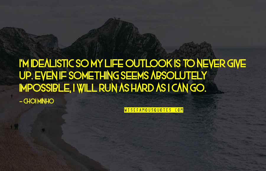 Minho Quotes By Choi Minho: I'm idealistic so my life outlook is to