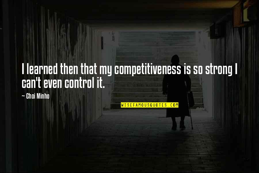 Minho Quotes By Choi Minho: I learned then that my competitiveness is so