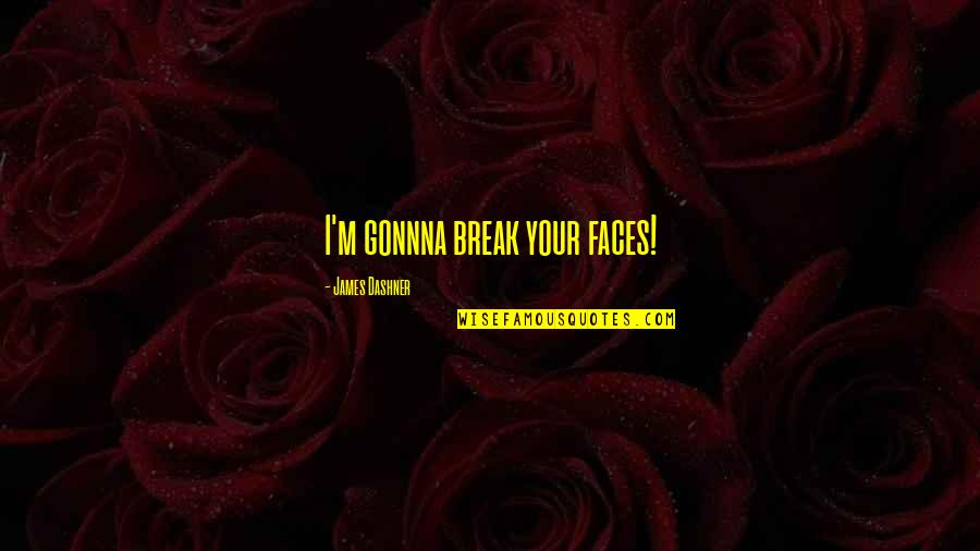 Minho Quotes By James Dashner: I'm gonnna break your faces!