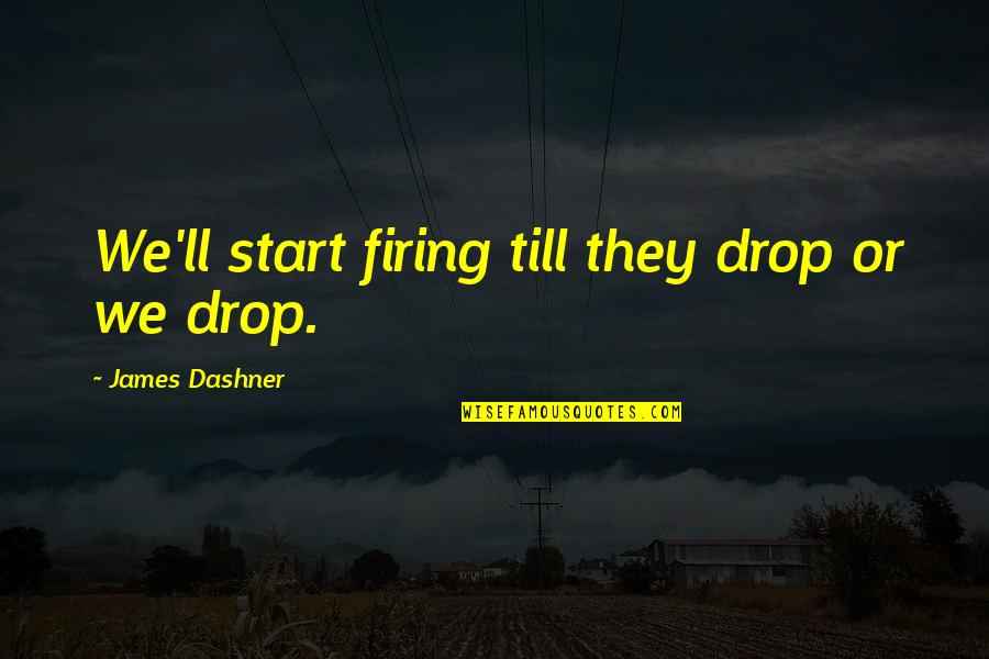 Minho Quotes By James Dashner: We'll start firing till they drop or we