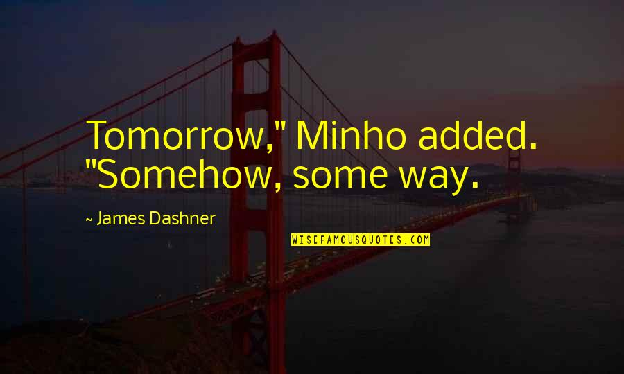 "Minho Quotes By James Dashner: Tomorrow,"" Minho added. ""Somehow, some way."