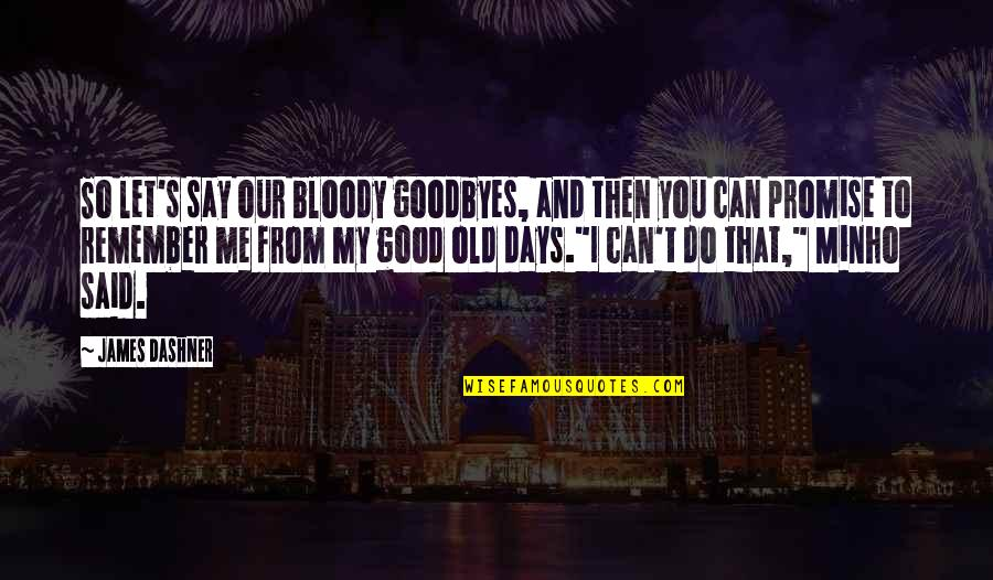 Minho Quotes By James Dashner: So let's say our bloody goodbyes, and then