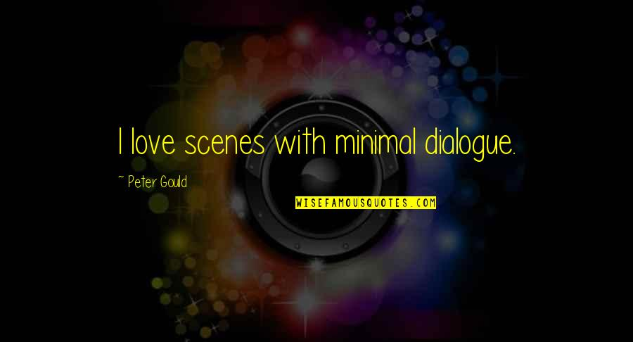 Minimal Love Quotes By Peter Gould: I love scenes with minimal dialogue.