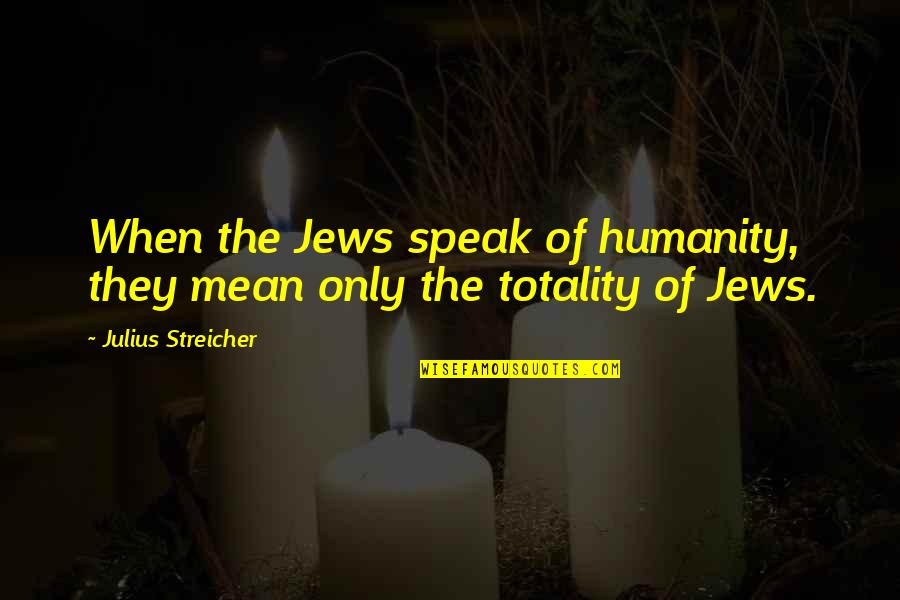 Minions Mosquito Quotes By Julius Streicher: When the Jews speak of humanity, they mean
