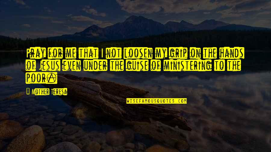 Ministering Quotes By Mother Teresa: Pray for me that I not loosen my