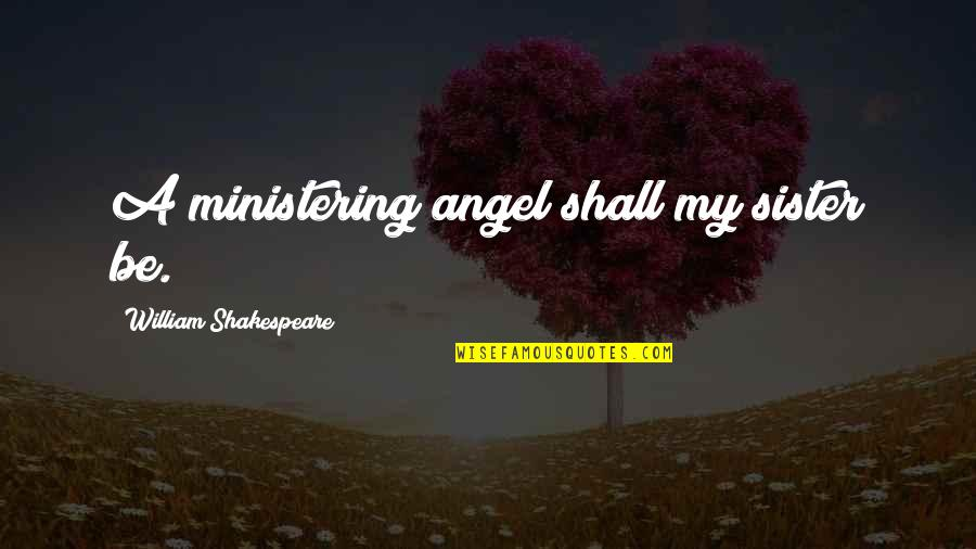 Ministering Quotes By William Shakespeare: A ministering angel shall my sister be.