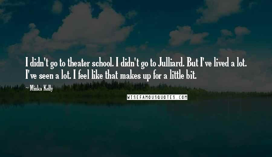 Minka Kelly quotes: I didn't go to theater school. I didn't go to Julliard. But I've lived a lot. I've seen a lot. I feel like that makes up for a little bit.