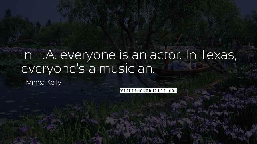 Minka Kelly quotes: In L.A. everyone is an actor. In Texas, everyone's a musician.