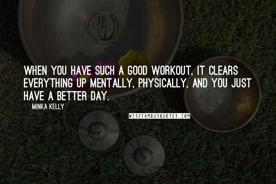 Minka Kelly quotes: When you have such a good workout, it clears everything up mentally, physically, and you just have a better day.